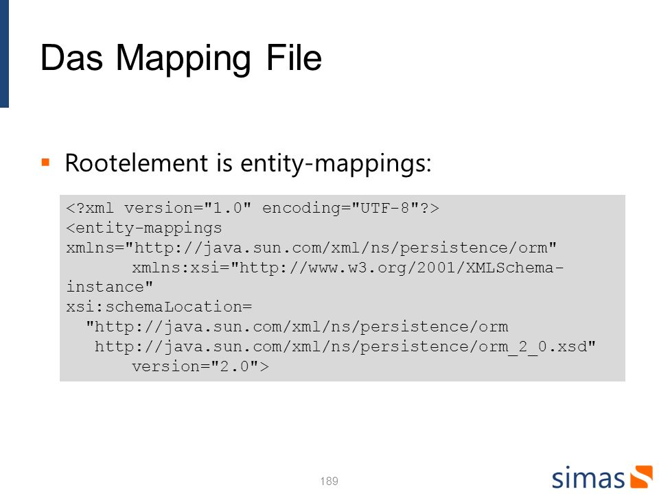 Das Mapping File Rootelement is entity-mappings: 189 <entity-mappings xmlns= http://java.sun.com/xml/ns/persistence/orm xmlns:xsi= http://www.w3.org/2001/XMLSchema- instance xsi:schemaLocation= http://java.sun.com/xml/ns/persistence/orm http://java.sun.com/xml/ns/persistence/orm_2_0.xsd version= 2.0 >
