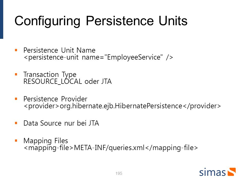 Configuring Persistence Units Persistence Unit Name Transaction Type RESOURCE_LOCAL oder JTA Persistence Provider org.hibernate.ejb.HibernatePersisten