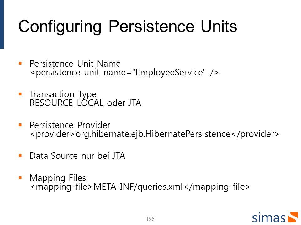 Configuring Persistence Units Persistence Unit Name Transaction Type RESOURCE_LOCAL oder JTA Persistence Provider org.hibernate.ejb.HibernatePersistence Data Source nur bei JTA Mapping Files META-INF/queries.xml 195