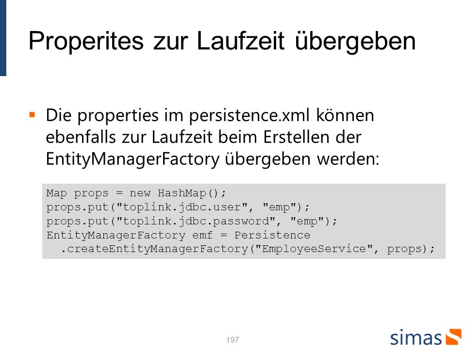 Properites zur Laufzeit übergeben Die properties im persistence.xml können ebenfalls zur Laufzeit beim Erstellen der EntityManagerFactory übergeben werden: 197 Map props = new HashMap(); props.put( toplink.jdbc.user , emp ); props.put( toplink.jdbc.password , emp ); EntityManagerFactory emf = Persistence.createEntityManagerFactory( EmployeeService , props);
