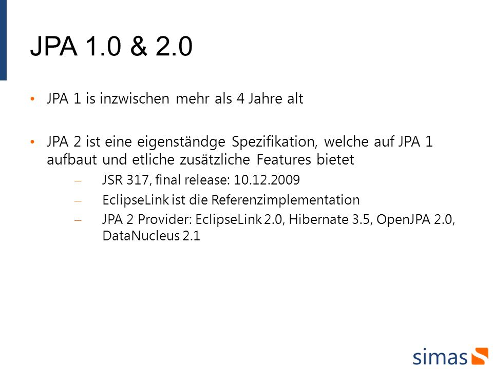 JPA 1.0 & 2.0 JPA 1 is inzwischen mehr als 4 Jahre alt JPA 2 ist eine eigenständge Spezifikation, welche auf JPA 1 aufbaut und etliche zusätzliche Features bietet – JSR 317, final release: 10.12.2009 – EclipseLink ist die Referenzimplementation – JPA 2 Provider: EclipseLink 2.0, Hibernate 3.5, OpenJPA 2.0, DataNucleus 2.1