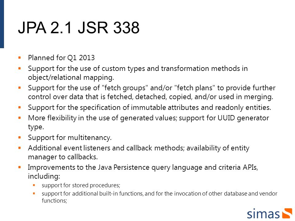 JPA 2.1 JSR 338 Planned for Q1 2013 Support for the use of custom types and transformation methods in object/relational mapping. Support for the use o