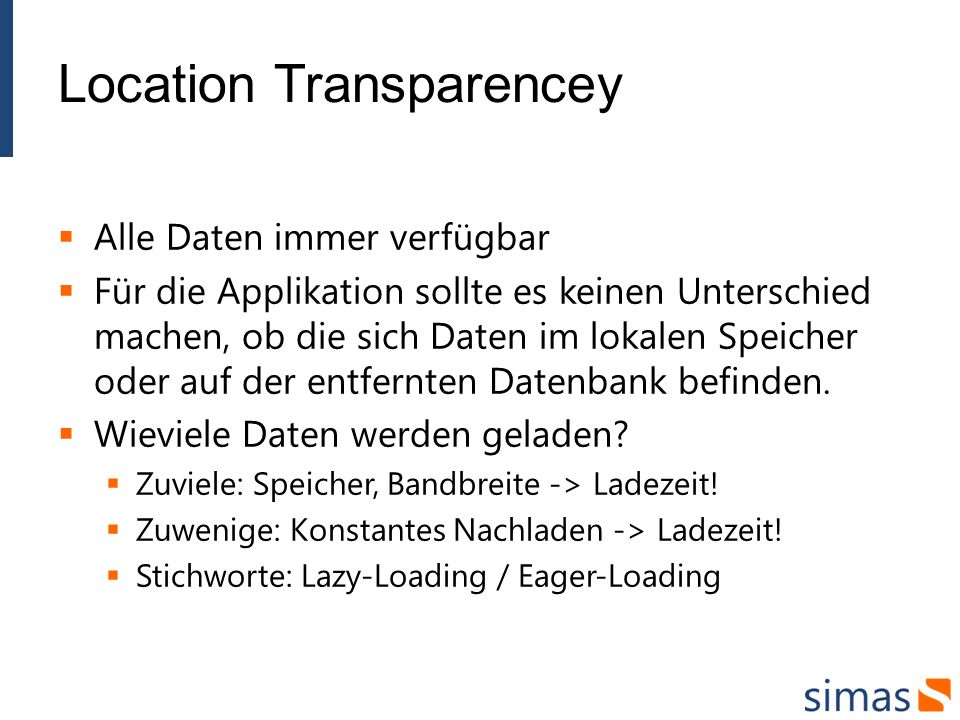 Location Transparencey Alle Daten immer verfügbar Für die Applikation sollte es keinen Unterschied machen, ob die sich Daten im lokalen Speicher oder auf der entfernten Datenbank befinden.