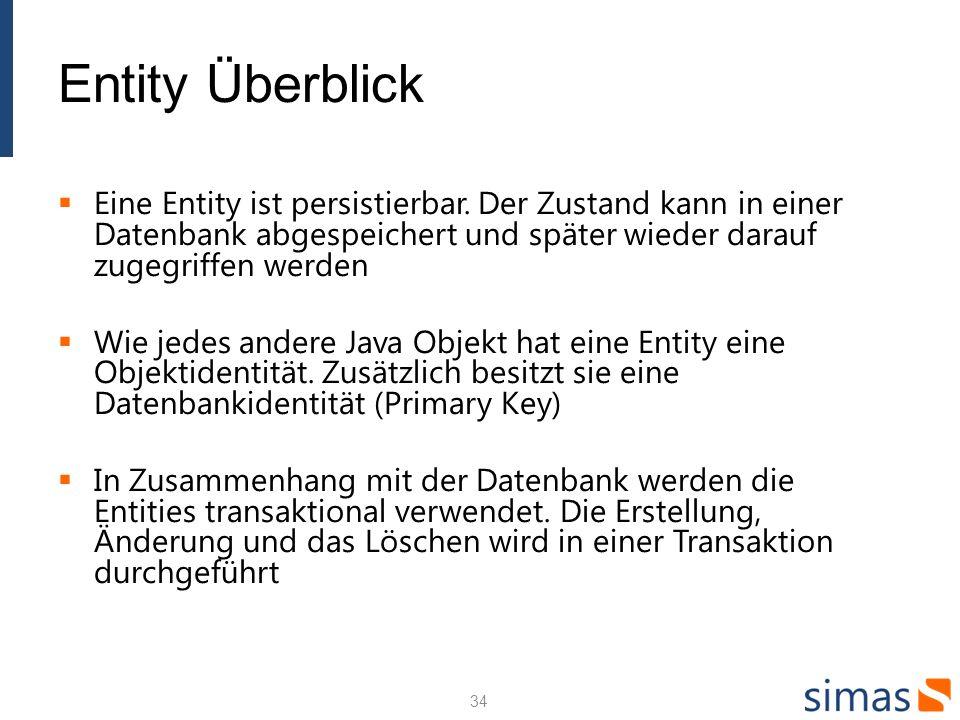 Entity Überblick Eine Entity ist persistierbar. Der Zustand kann in einer Datenbank abgespeichert und später wieder darauf zugegriffen werden Wie jede