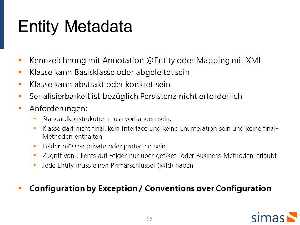 Entity Metadata Kennzeichnung mit Annotation @Entity oder Mapping mit XML Klasse kann Basisklasse oder abgeleitet sein Klasse kann abstrakt oder konkr