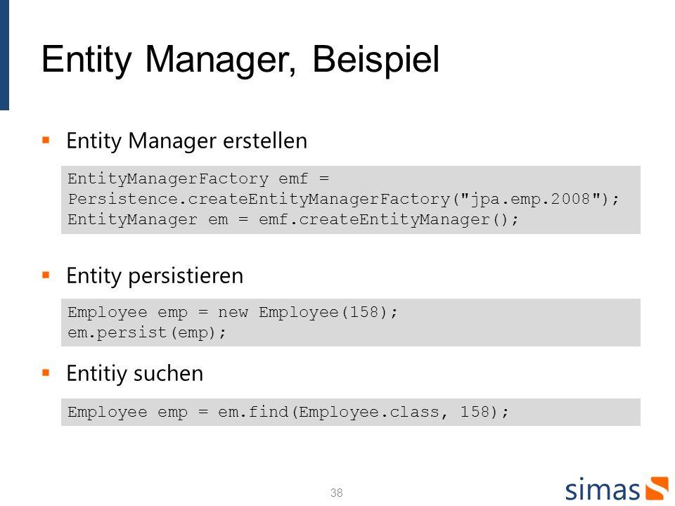 Entity Manager, Beispiel Entity Manager erstellen Entity persistieren Entitiy suchen EntityManagerFactory emf = Persistence.createEntityManagerFactory( jpa.emp.2008 ); EntityManager em = emf.createEntityManager(); Employee emp = new Employee(158); em.persist(emp); Employee emp = em.find(Employee.class, 158); 38