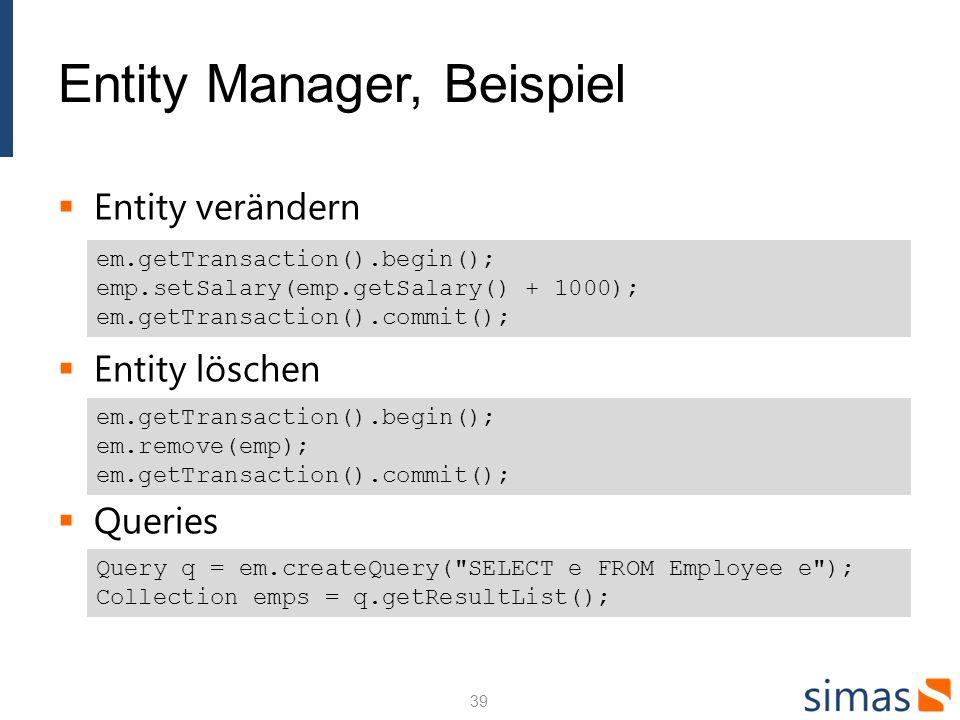 Entity Manager, Beispiel Entity verändern Entity löschen Queries em.getTransaction().begin(); emp.setSalary(emp.getSalary() + 1000); em.getTransaction().commit(); em.getTransaction().begin(); em.remove(emp); em.getTransaction().commit(); Query q = em.createQuery( SELECT e FROM Employee e ); Collection emps = q.getResultList(); 39