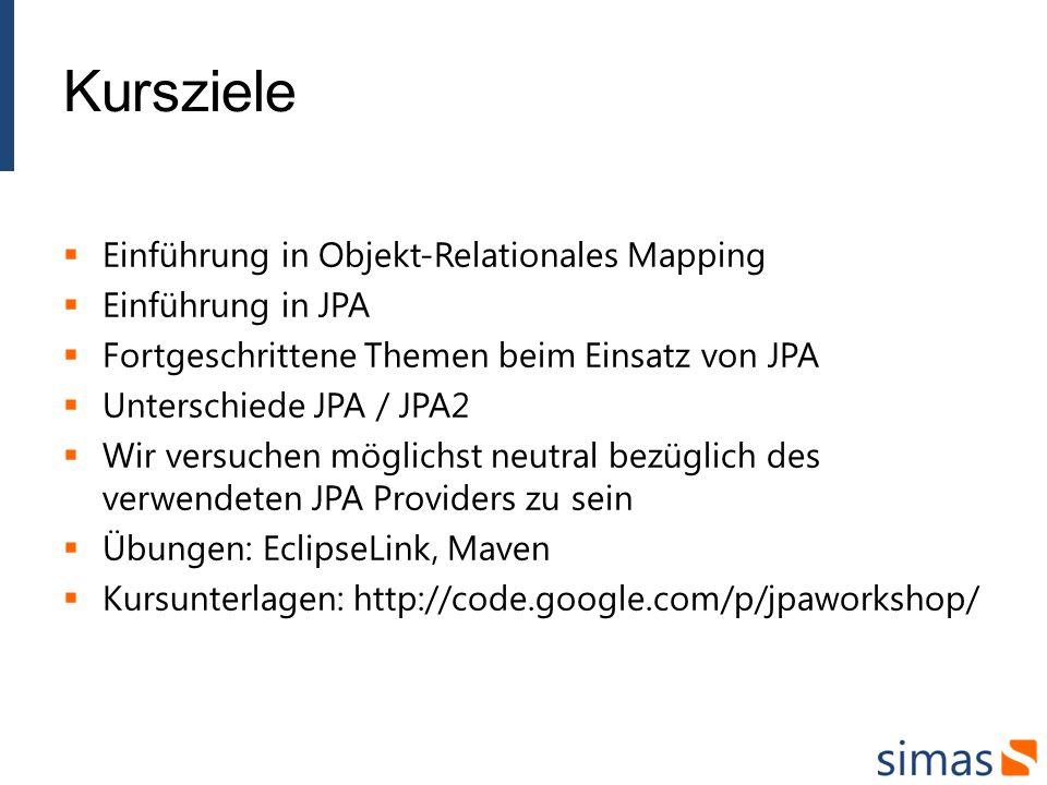 Kursziele Einführung in Objekt-Relationales Mapping Einführung in JPA Fortgeschrittene Themen beim Einsatz von JPA Unterschiede JPA / JPA2 Wir versuchen möglichst neutral bezüglich des verwendeten JPA Providers zu sein Übungen: EclipseLink, Maven Kursunterlagen: http://code.google.com/p/jpaworkshop/