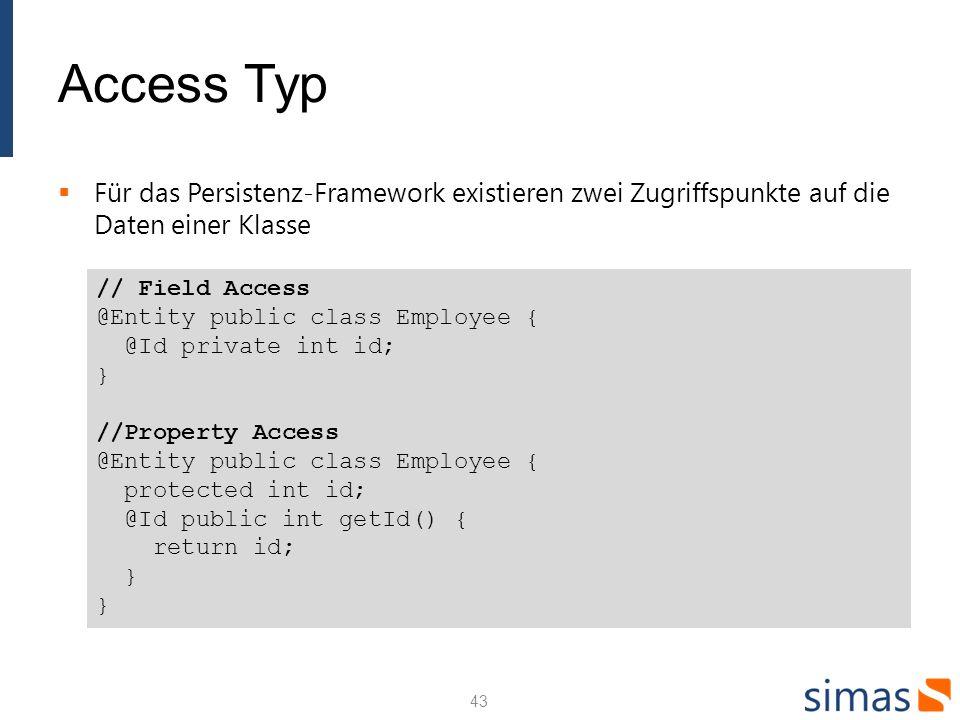 Access Typ Für das Persistenz-Framework existieren zwei Zugriffspunkte auf die Daten einer Klasse 43 // Field Access @Entity public class Employee { @Id private int id; } //Property Access @Entity public class Employee { protected int id; @Id public int getId() { return id; } }