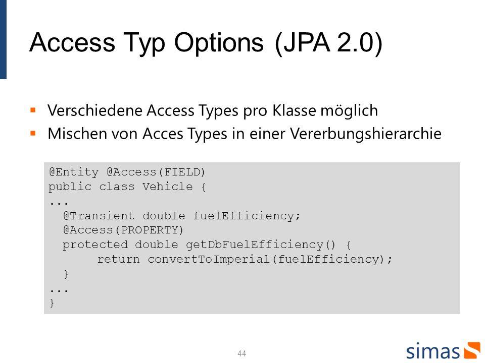 Access Typ Options (JPA 2.0) Verschiedene Access Types pro Klasse möglich Mischen von Acces Types in einer Vererbungshierarchie 44 @Entity @Access(FIELD) public class Vehicle {...