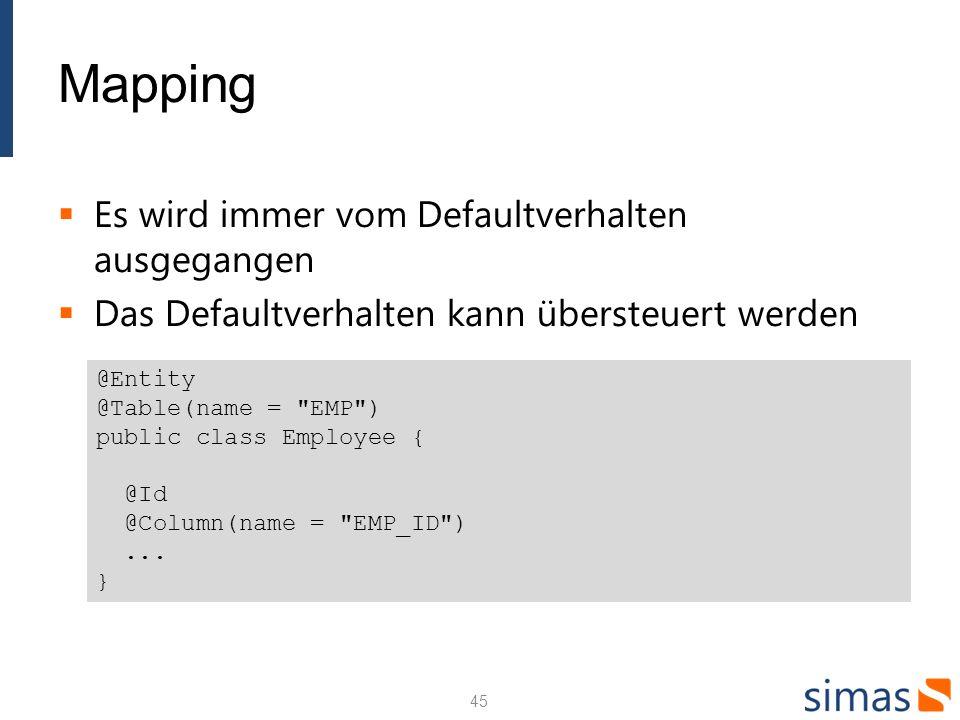 Mapping Es wird immer vom Defaultverhalten ausgegangen Das Defaultverhalten kann übersteuert werden 45 @Entity @Table(name = EMP ) public class Employee { @Id @Column(name = EMP_ID )...