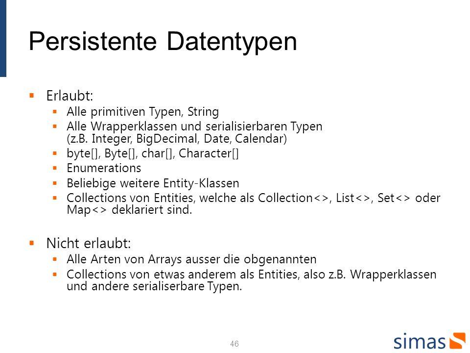 Persistente Datentypen Erlaubt: Alle primitiven Typen, String Alle Wrapperklassen und serialisierbaren Typen (z.B. Integer, BigDecimal, Date, Calendar