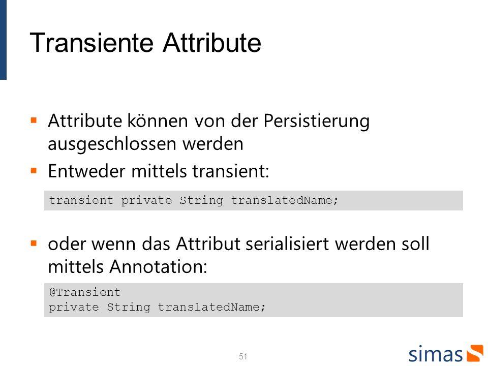 Transiente Attribute Attribute können von der Persistierung ausgeschlossen werden Entweder mittels transient: oder wenn das Attribut serialisiert werden soll mittels Annotation: 51 transient private String translatedName; @Transient private String translatedName;