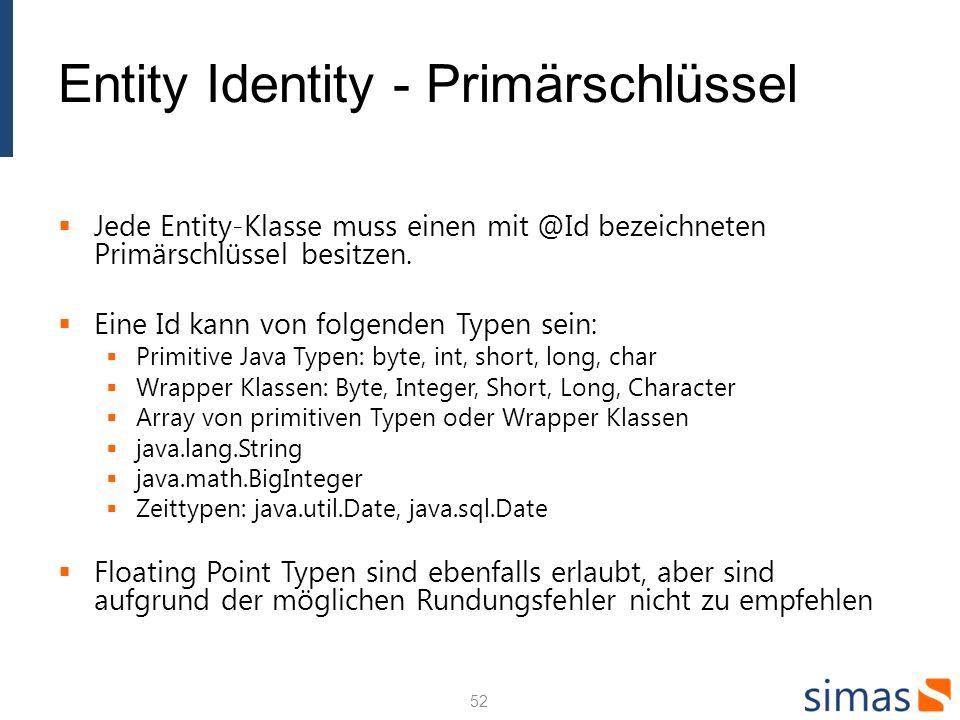 Entity Identity - Primärschlüssel Jede Entity-Klasse muss einen mit @Id bezeichneten Primärschlüssel besitzen. Eine Id kann von folgenden Typen sein: