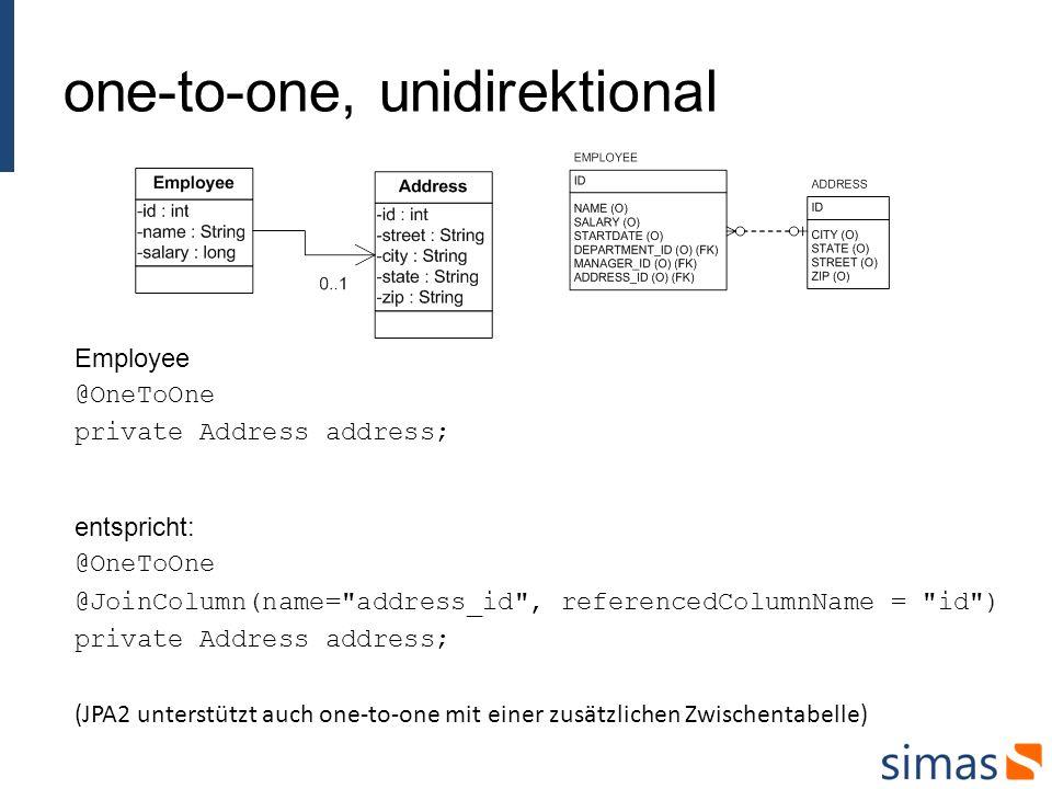 one-to-one, unidirektional Employee @OneToOne private Address address; entspricht: @OneToOne @JoinColumn(name= address_id , referencedColumnName = id ) private Address address; (JPA2 unterstützt auch one-to-one mit einer zusätzlichen Zwischentabelle)