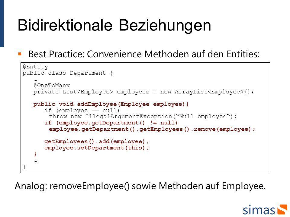 Bidirektionale Beziehungen Best Practice: Convenience Methoden auf den Entities: @Entity public class Department { … @OneToMany private List employees = new ArrayList (); public void addEmployee(Employee employee){ if (employee == null) throw new IllegalArgumentException(Null employee); if (employee.getDepartment() != null) employee.getDepartment().getEmployees().remove(employee); getEmployees().add(employee); employee.setDepartment(this); } … } Analog: removeEmployee() sowie Methoden auf Employee.