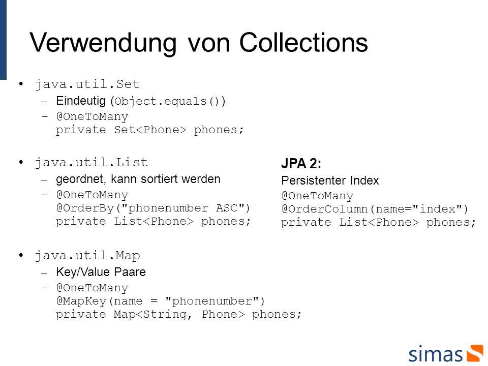 Verwendung von Collections java.util.Set – Eindeutig ( Object.equals() ) –@OneToMany private Set phones; java.util.List – geordnet, kann sortiert werden –@OneToMany @OrderBy( phonenumber ASC ) private List phones; java.util.Map – Key/Value Paare –@OneToMany @MapKey(name = phonenumber ) private Map phones; JPA 2: Persistenter Index @OneToMany @OrderColumn(name= index ) private List phones;