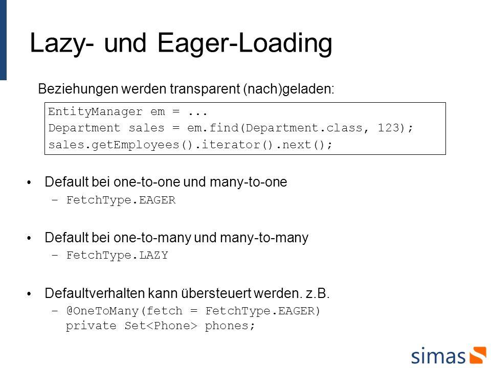 Speichern und Löschen von Beziehungen Department taxes = new Department(); Employee john = new Employee(); taxes.addEmployee(john); Employee jane = new Employee(); taxes.addEmployee(jane); em.persist(taxes); em.persist(john); em.persist(jane); em.flush(); for (Employee empl : taxes.getEmployees()){ em.remove(empl); } em.remove(taxes); em.flush(); Jede Entity hat einen eigenen, unabhängigen Lifecycle.