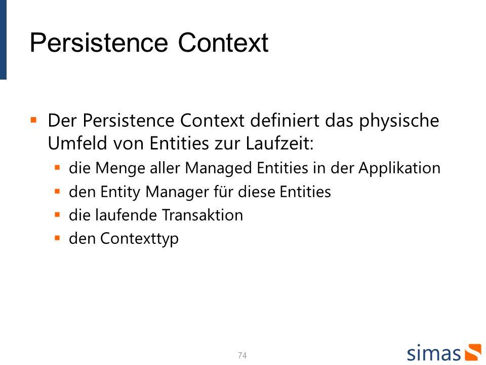 Persistence Context Der Persistence Context definiert das physische Umfeld von Entities zur Laufzeit: die Menge aller Managed Entities in der Applikation den Entity Manager für diese Entities die laufende Transaktion den Contexttyp 74