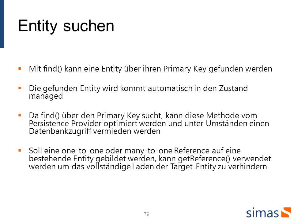 Entity suchen Mit find() kann eine Entity über ihren Primary Key gefunden werden Die gefunden Entity wird kommt automatisch in den Zustand managed Da find() über den Primary Key sucht, kann diese Methode vom Persistence Provider optimiert werden und unter Umständen einen Datenbankzugriff vermieden werden Soll eine one-to-one oder many-to-one Reference auf eine bestehende Entity gebildet werden, kann getReference() verwendet werden um das vollständige Laden der Target-Entity zu verhindern 79