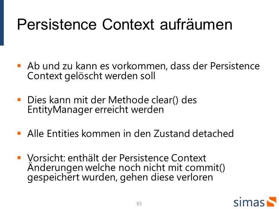 Persistence Context aufräumen Ab und zu kann es vorkommen, dass der Persistence Context gelöscht werden soll Dies kann mit der Methode clear() des EntityManager erreicht werden Alle Entities kommen in den Zustand detached Vorsicht: enthält der Persistence Context Änderungen welche noch nicht mit commit() gespeichert wurden, gehen diese verloren 83