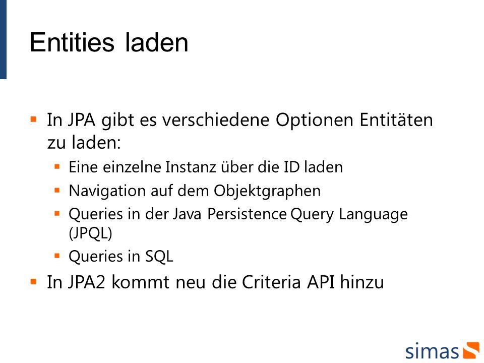 Entities laden In JPA gibt es verschiedene Optionen Entitäten zu laden: Eine einzelne Instanz über die ID laden Navigation auf dem Objektgraphen Queries in der Java Persistence Query Language (JPQL) Queries in SQL In JPA2 kommt neu die Criteria API hinzu