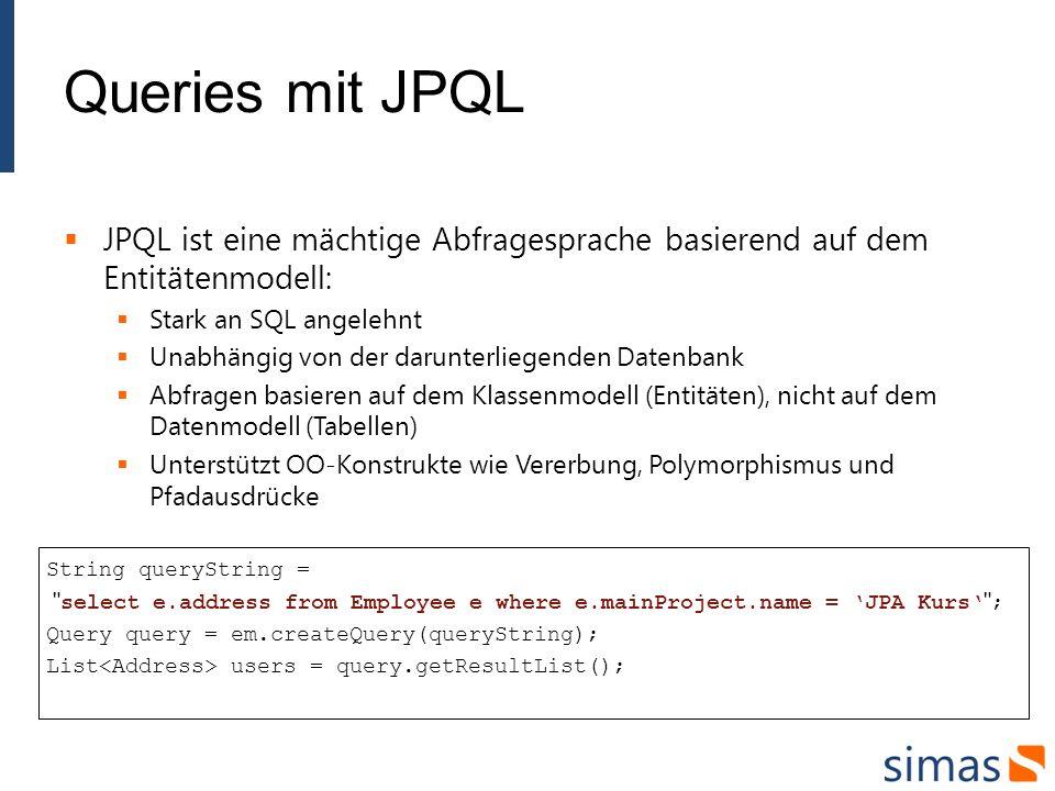 Queries mit JPQL JPQL ist eine mächtige Abfragesprache basierend auf dem Entitätenmodell: Stark an SQL angelehnt Unabhängig von der darunterliegenden Datenbank Abfragen basieren auf dem Klassenmodell (Entitäten), nicht auf dem Datenmodell (Tabellen) Unterstützt OO-Konstrukte wie Vererbung, Polymorphismus und Pfadausdrücke String queryString = select e.address from Employee e where e.mainProject.name = JPA Kurs ; Query query = em.createQuery(queryString); List users = query.getResultList();