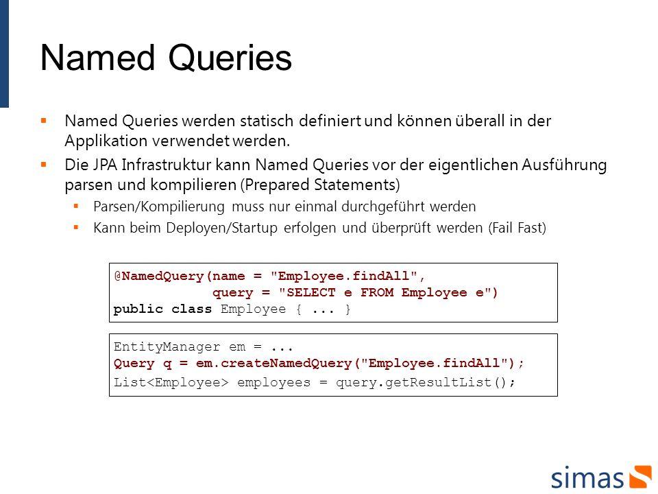 Named Queries Named Queries werden statisch definiert und können überall in der Applikation verwendet werden.