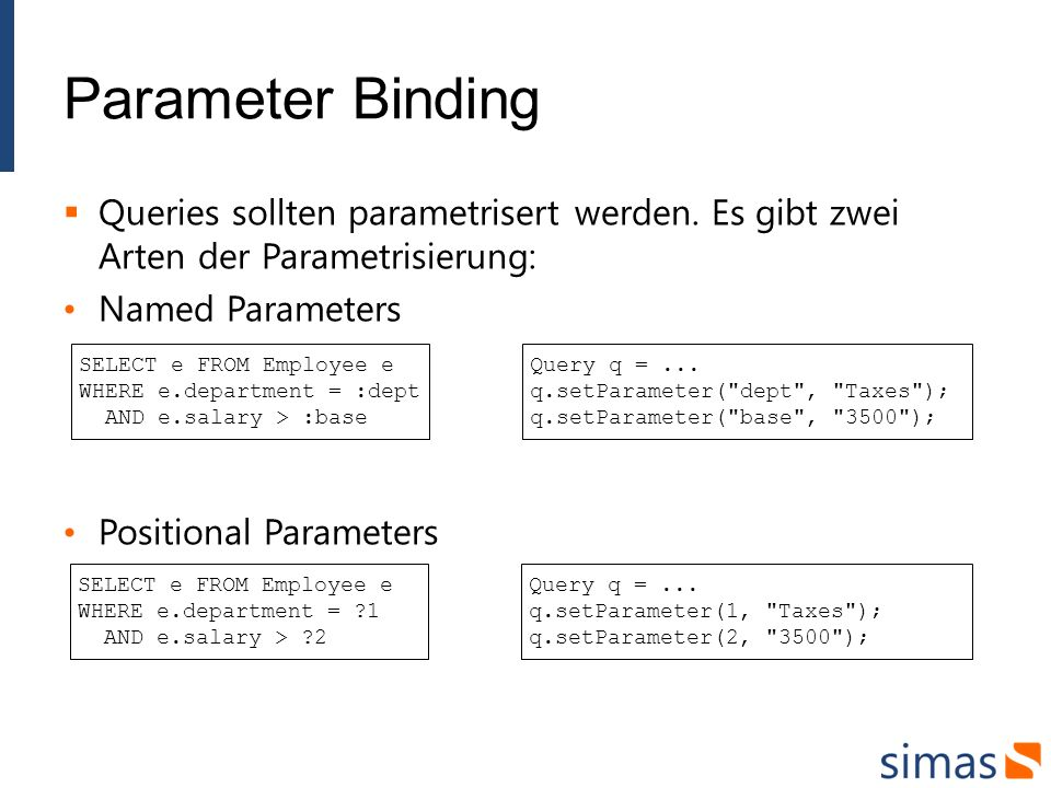 Parameter Binding Queries sollten parametrisert werden. Es gibt zwei Arten der Parametrisierung: Named Parameters Positional Parameters SELECT e FROM