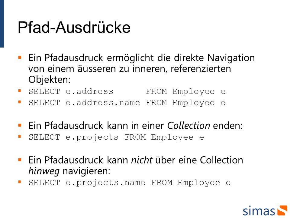 Pfad-Ausdrücke Ein Pfadausdruck ermöglicht die direkte Navigation von einem äusseren zu inneren, referenzierten Objekten: SELECT e.address FROM Employ