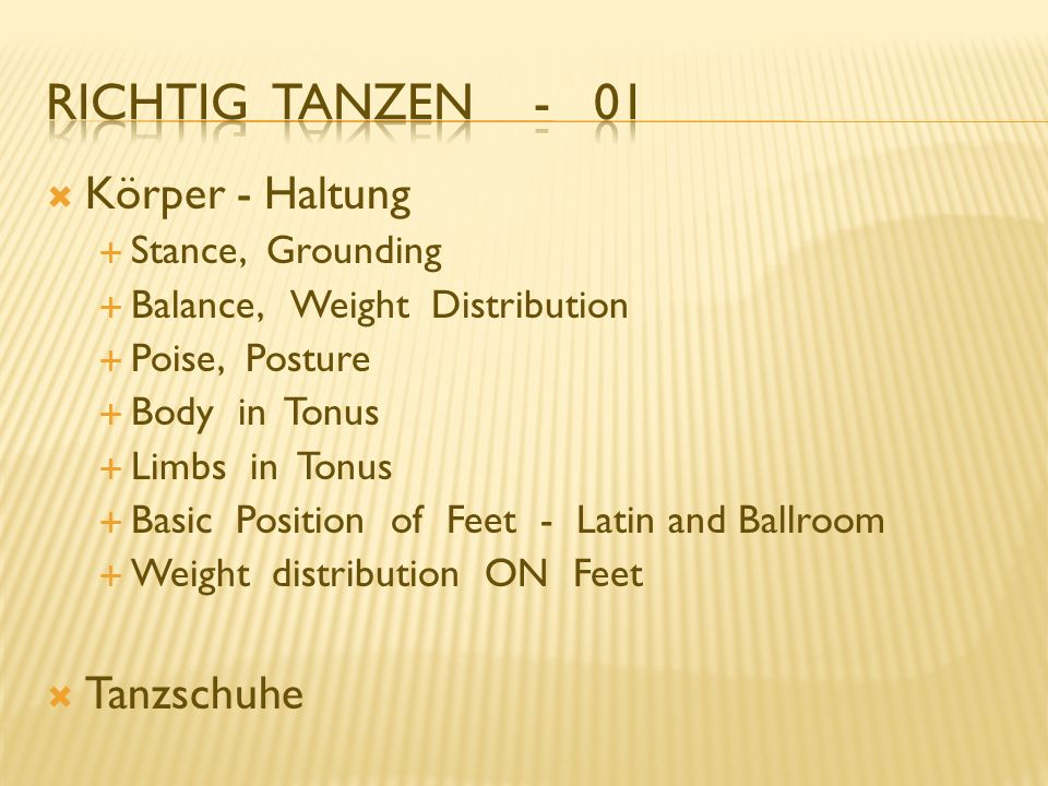 Körper - Haltung Stance, Grounding Balance, Weight Distribution Poise, Posture Body in Tonus Limbs in Tonus Basic Position of Feet - Latin and Ballroom Weight distribution ON Feet Tanzschuhe