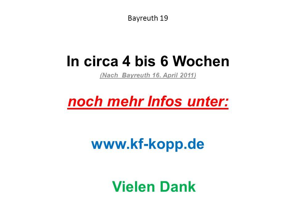 Bayreuth 19 In circa 4 bis 6 Wochen (Nach Bayreuth 16. April 2011) noch mehr Infos unter: www.kf-kopp.de Vielen Dank