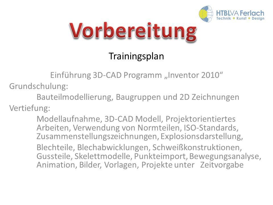 Trainingsplan Einführung 3D-CAD Programm Inventor 2010 Grundschulung: Bauteilmodellierung, Baugruppen und 2D Zeichnungen Vertiefung: Modellaufnahme, 3