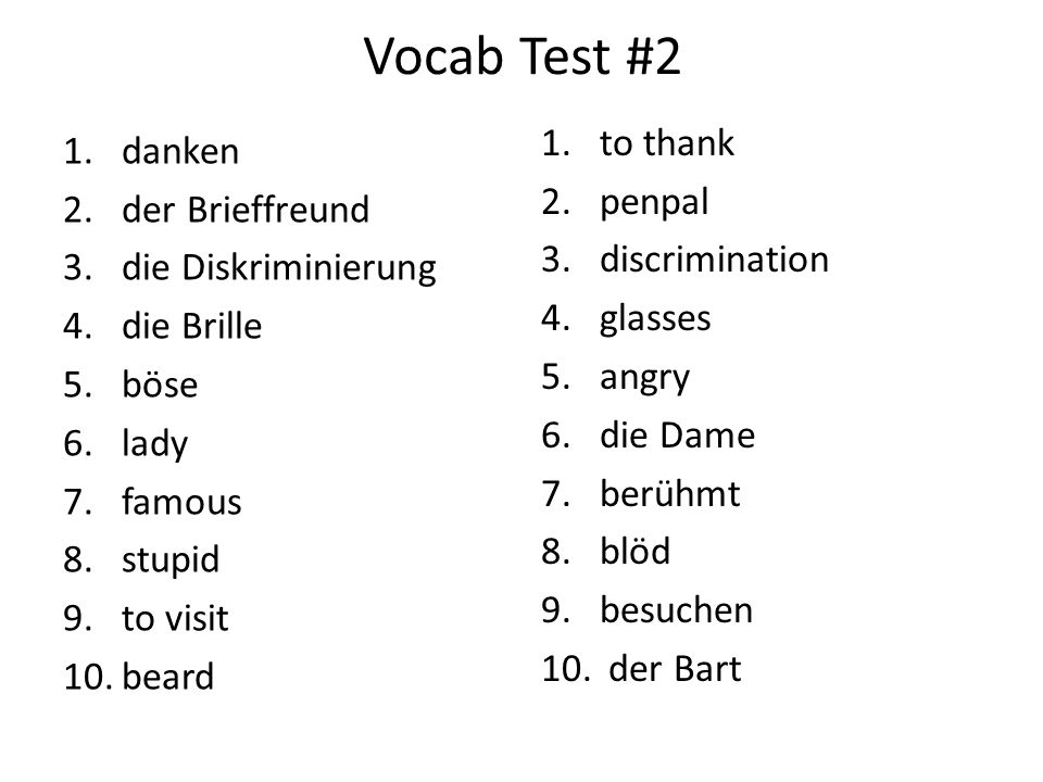 Vocab Test #2 1.danken 2.der Brieffreund 3.die Diskriminierung 4.die Brille 5.böse 6.lady 7.famous 8.stupid 9.to visit 10.beard 1.to thank 2.penpal 3.