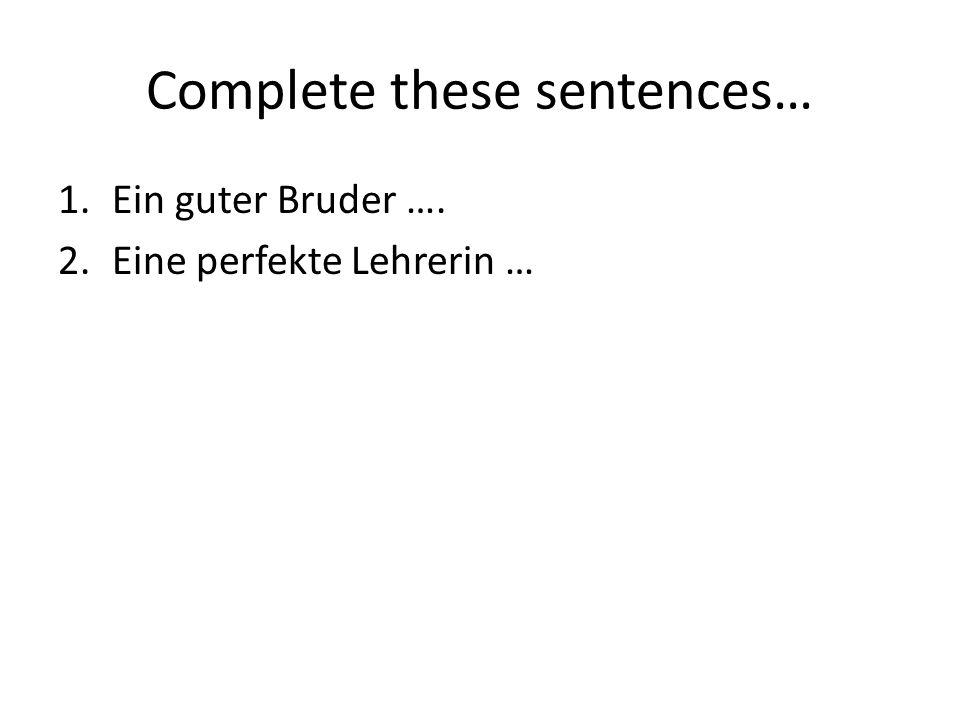 Complete these sentences… 1.Ein guter Bruder …. 2.Eine perfekte Lehrerin …