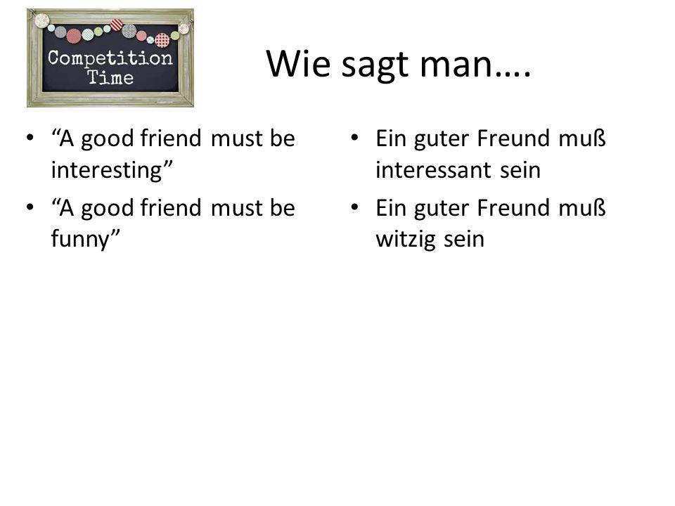 Wie sagt man…. A good friend must be interesting A good friend must be funny Ein guter Freund muß interessant sein Ein guter Freund muß witzig sein