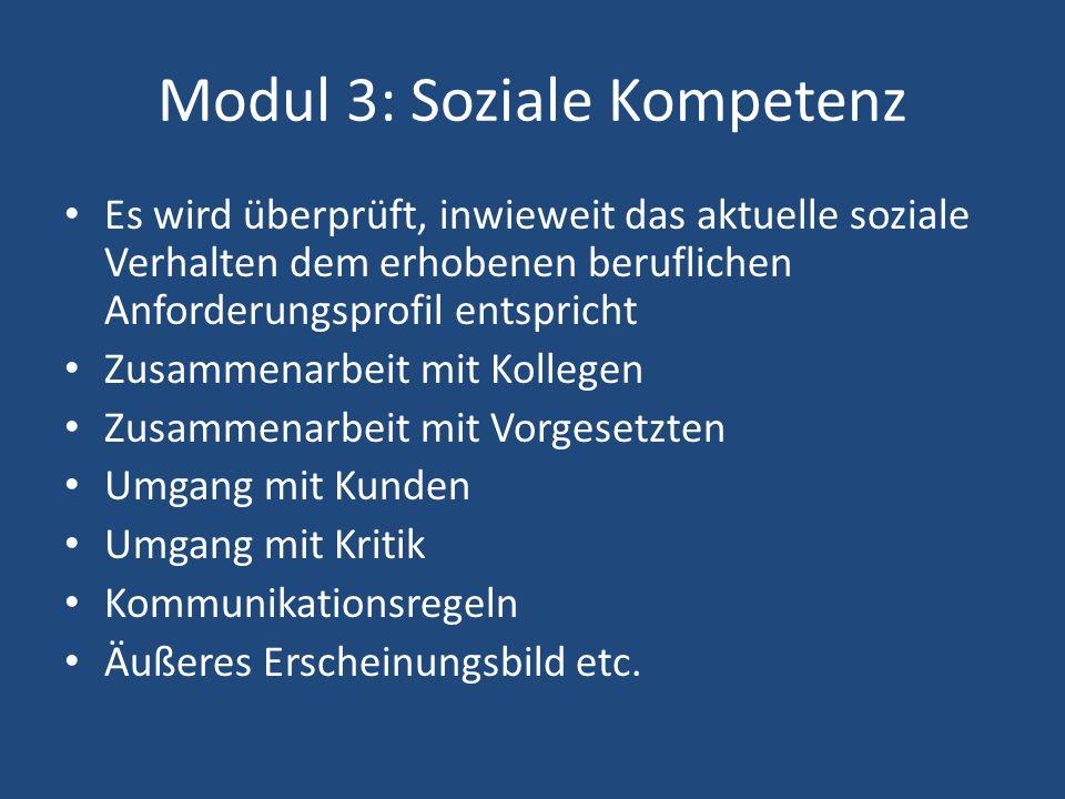 Modul 3: Soziale Kompetenz Es wird überprüft, inwieweit das aktuelle soziale Verhalten dem erhobenen beruflichen Anforderungsprofil entspricht Zusammenarbeit mit Kollegen Zusammenarbeit mit Vorgesetzten Umgang mit Kunden Umgang mit Kritik Kommunikationsregeln Äußeres Erscheinungsbild etc.