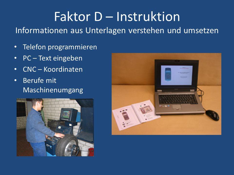 Faktor D – Instruktion Informationen aus Unterlagen verstehen und umsetzen Telefon programmieren PC – Text eingeben CNC – Koordinaten Berufe mit Maschinenumgang