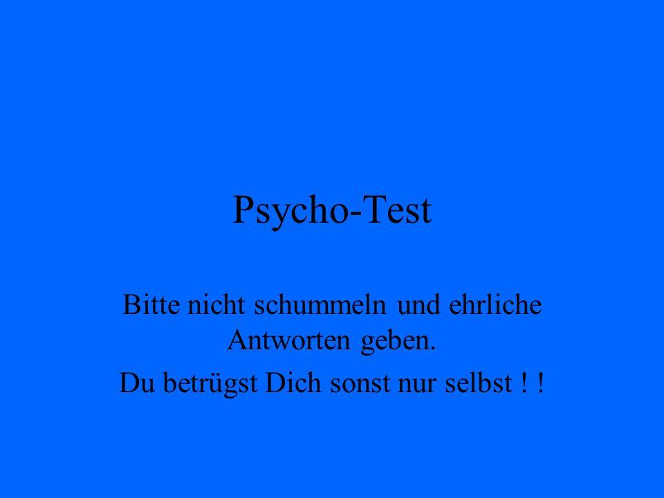 Psycho-Test Bitte nicht schummeln und ehrliche Antworten geben. Du betrügst Dich sonst nur selbst ! !