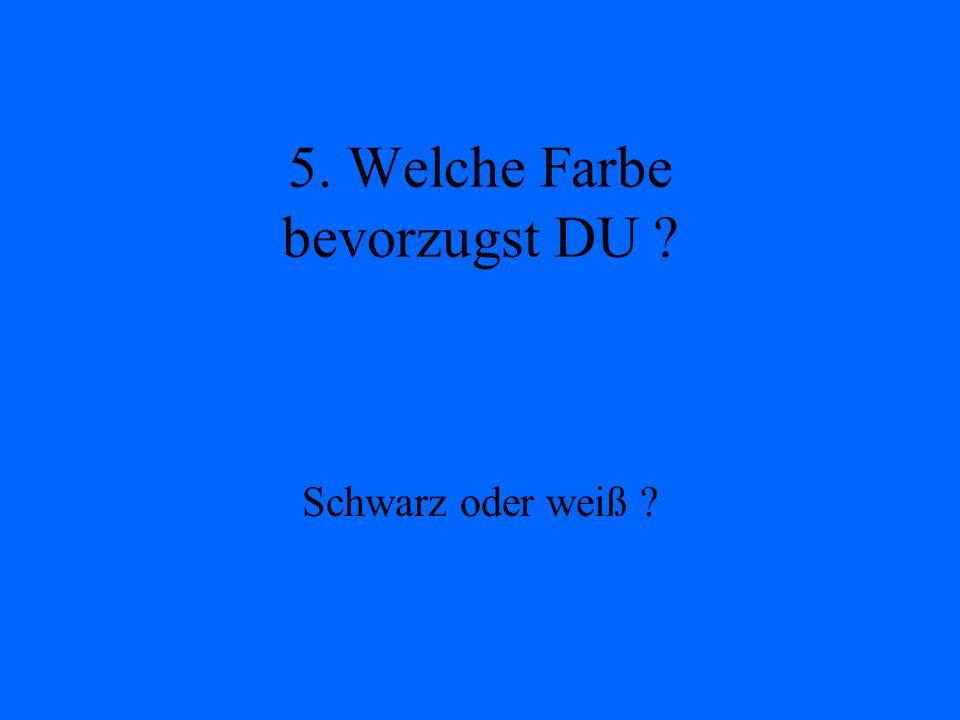 5. Welche Farbe bevorzugst DU ? Schwarz oder weiß ?