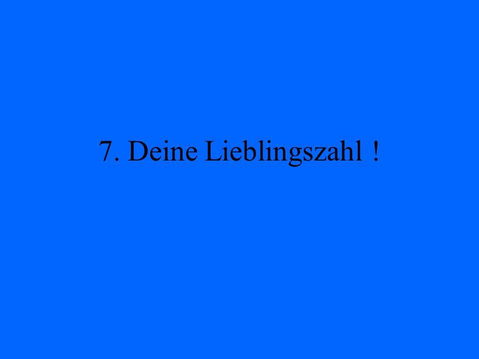 7. Deine Lieblingszahl !