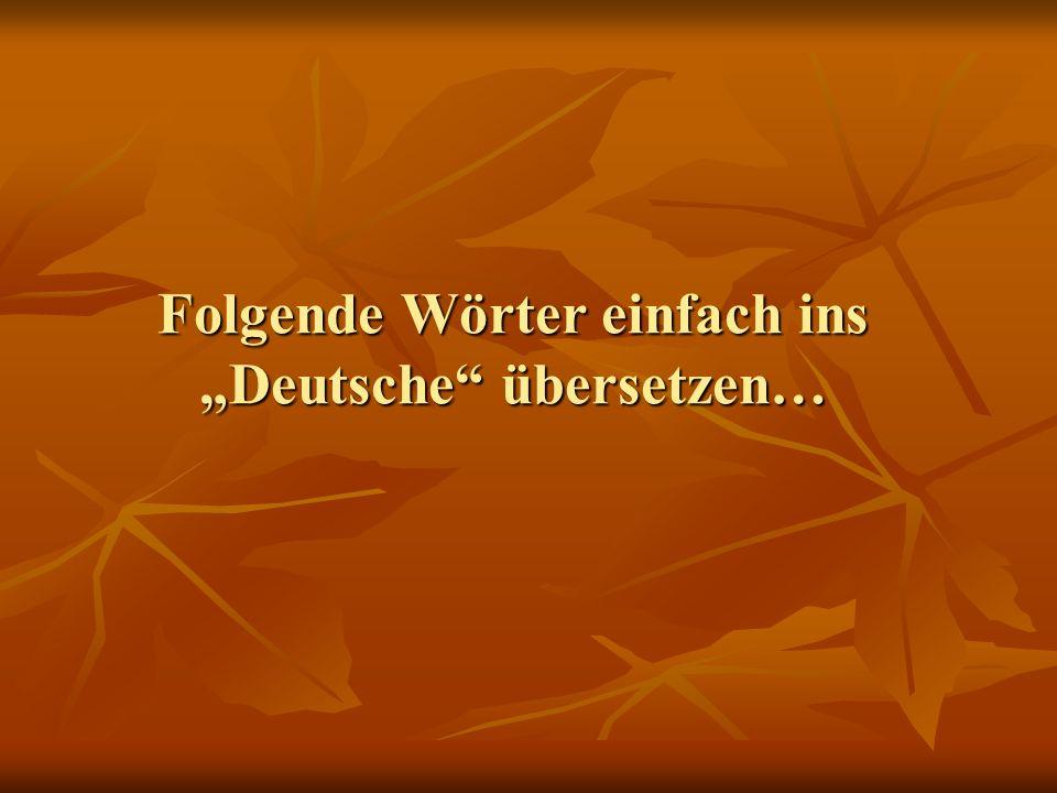 Folgende Wörter einfach ins Deutsche übersetzen…