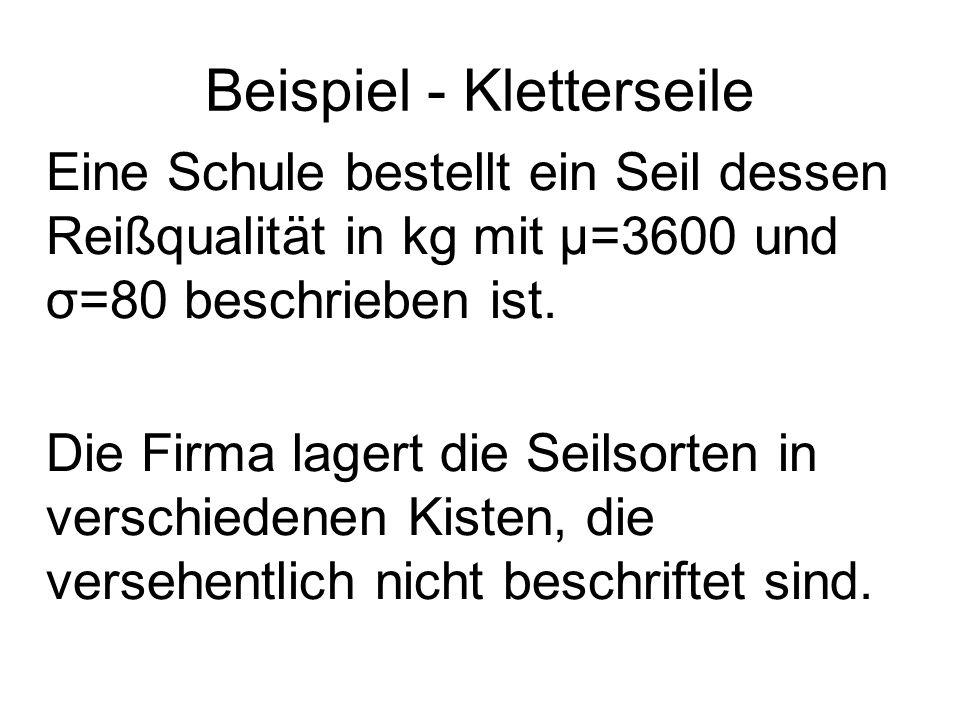 Beispiel - Kletterseile Eine Schule bestellt ein Seil dessen Reißqualität in kg mit μ=3600 und σ=80 beschrieben ist. Die Firma lagert die Seilsorten i