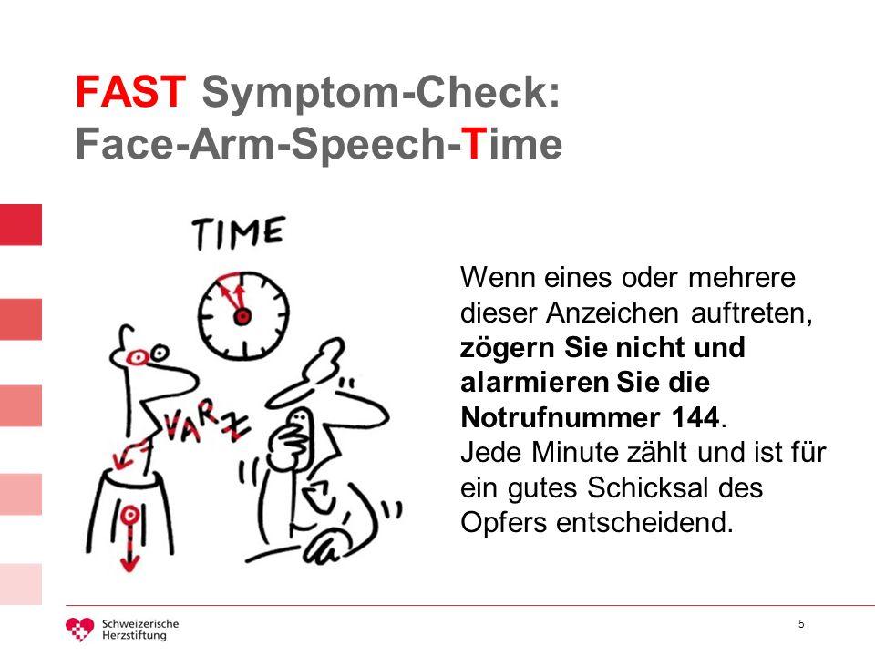 5 FAST Symptom-Check: Face-Arm-Speech-Time Wenn eines oder mehrere dieser Anzeichen auftreten, zögern Sie nicht und alarmieren Sie die Notrufnummer 14