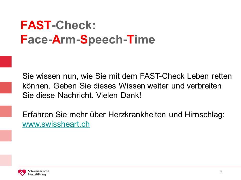 6 FAST-Check: Face-Arm-Speech-Time Sie wissen nun, wie Sie mit dem FAST-Check Leben retten können. Geben Sie dieses Wissen weiter und verbreiten Sie d
