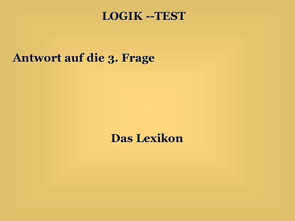 LOGIK --TEST Antwort auf die 3. Frage Das Lexikon