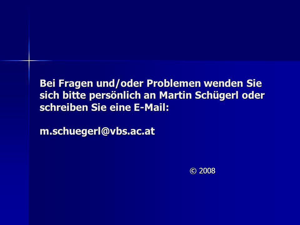 Bei Fragen und/oder Problemen wenden Sie sich bitte persönlich an Martin Schügerl oder schreiben Sie eine E-Mail: m.schuegerl@vbs.ac.at © 2008