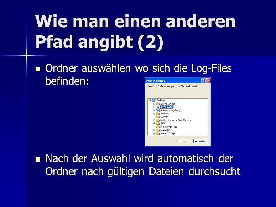 Wie man einen anderen Pfad angibt (2) Ordner auswählen wo sich die Log-Files befinden: Ordner auswählen wo sich die Log-Files befinden: Nach der Auswahl wird automatisch der Ordner nach gültigen Dateien durchsucht Nach der Auswahl wird automatisch der Ordner nach gültigen Dateien durchsucht