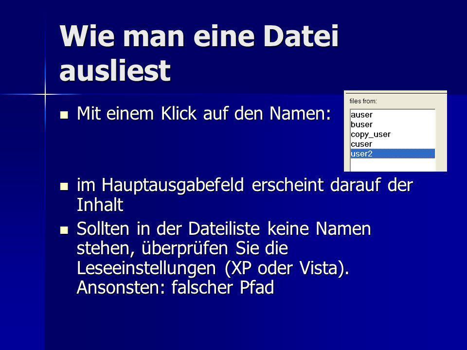 Wie man eine Datei ausliest Mit einem Klick auf den Namen: Mit einem Klick auf den Namen: im Hauptausgabefeld erscheint darauf der Inhalt im Hauptausgabefeld erscheint darauf der Inhalt Sollten in der Dateiliste keine Namen stehen, überprüfen Sie die Leseeinstellungen (XP oder Vista).