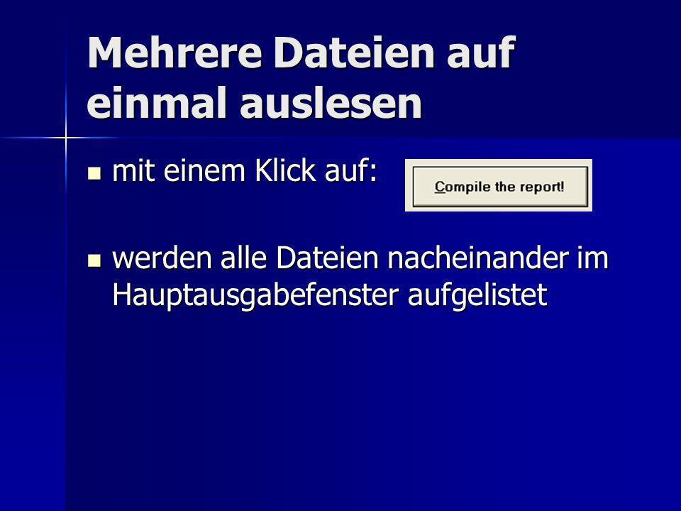Mehrere Dateien auf einmal auslesen mit einem Klick auf: mit einem Klick auf: werden alle Dateien nacheinander im Hauptausgabefenster aufgelistet werden alle Dateien nacheinander im Hauptausgabefenster aufgelistet